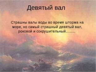 Девятый вал Страшны валы воды во время шторма на море, но самый страшный девя