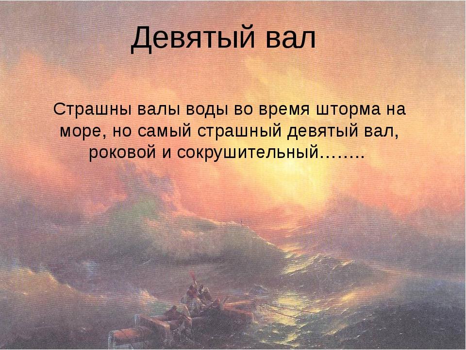 Девятый вал Страшны валы воды во время шторма на море, но самый страшный девя...