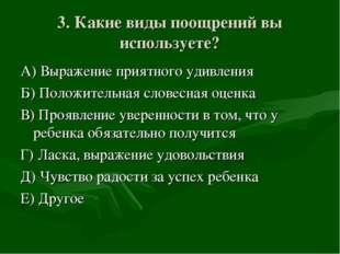 3. Какие виды поощрений вы используете? А) Выражение приятного удивления Б) П