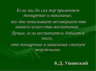 К.Д. Ушинский Если мы до сих пор применяем поощрение и наказание, то это пока