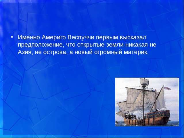 Именно Америго Веспуччи первым высказал предположение, что открытые земли ник...