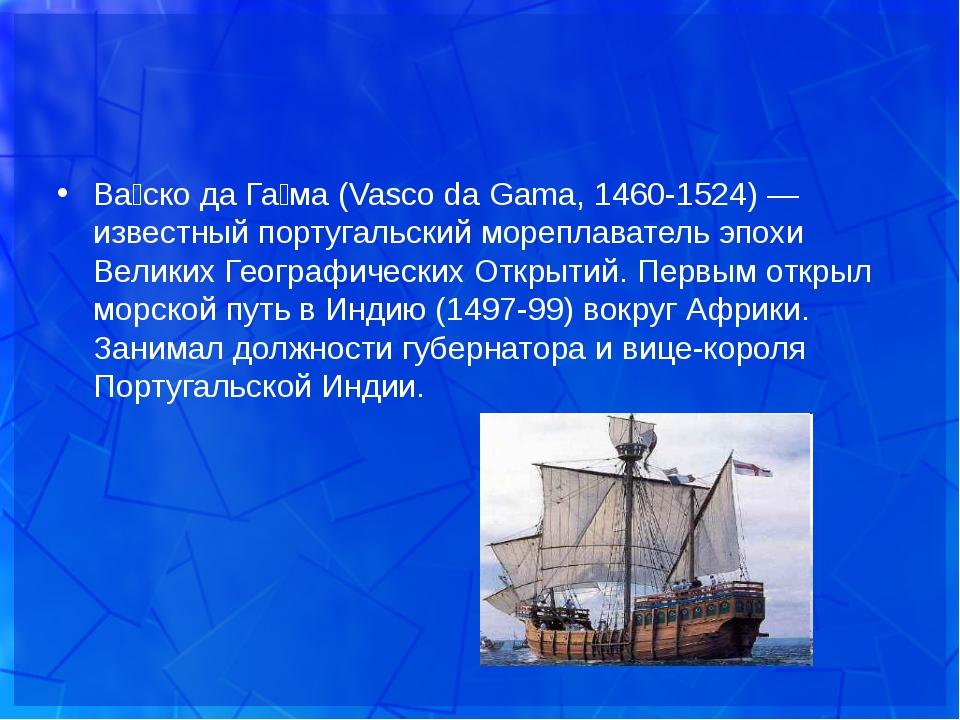 Ва́ско да Га́ма (Vasco da Gama, 1460-1524) — известный португальский мореплав...