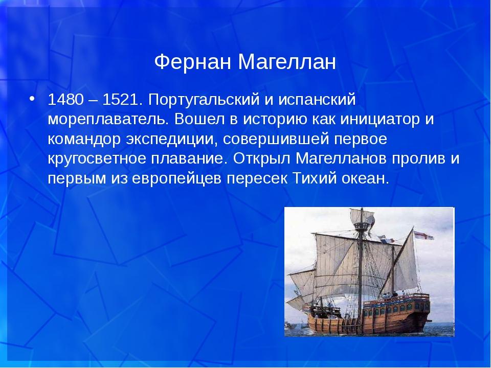 Фернан Магеллан 1480 – 1521. Португальский и испанский мореплаватель. Вошел в...