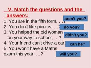 V. Match the questions and the answers: 1. You are in the fifth form, …? 2.