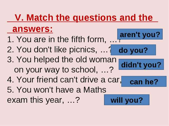 V. Match the questions and the answers: 1. You are in the fifth form, …? 2....