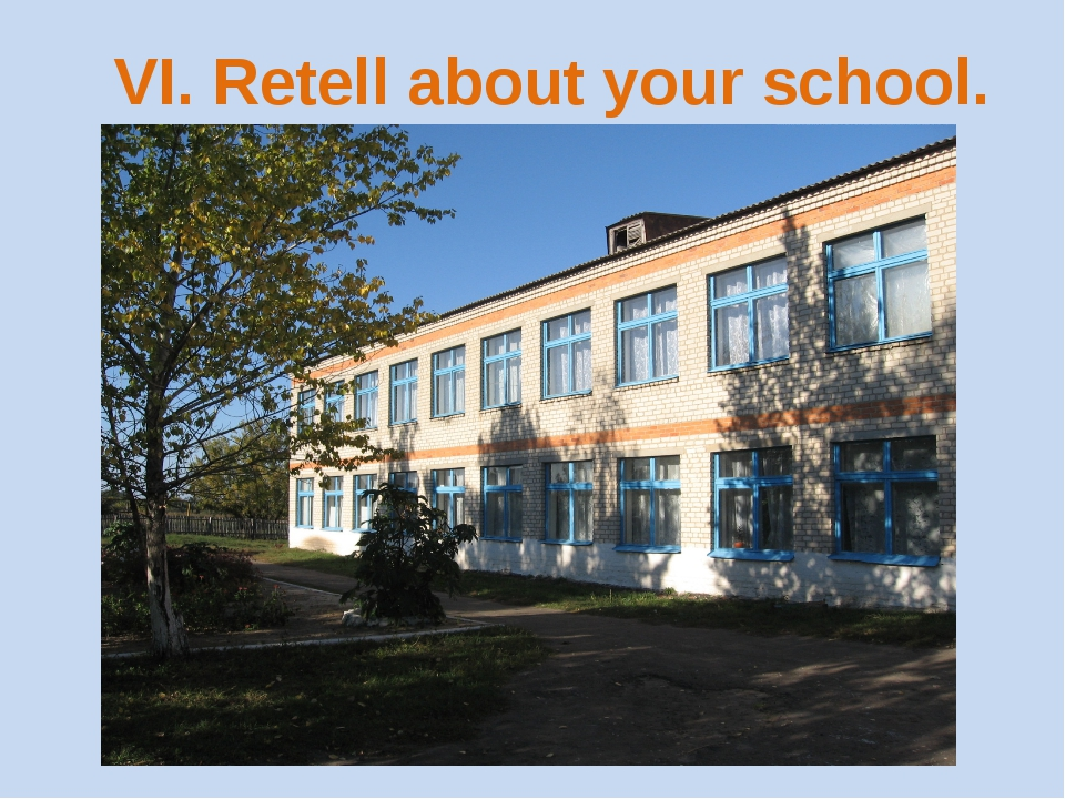 VI. Retell about your school.