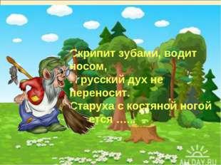 Скрипит зубами, водит носом, И русский дух не переносит. Старуха с костяной н