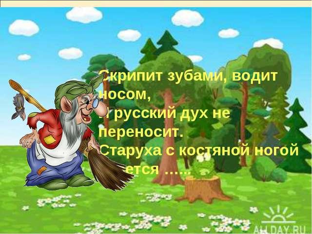 Скрипит зубами, водит носом, И русский дух не переносит. Старуха с костяной н...