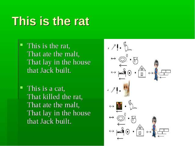 This is the rat This is the rat,  That ate the malt, That lay in the house th...
