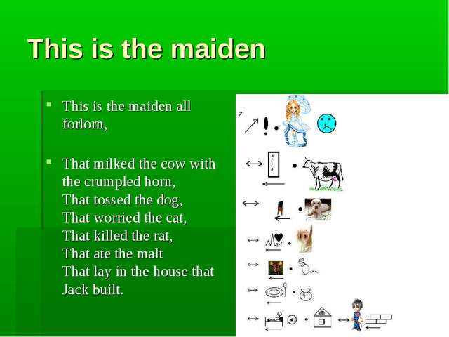 This is the maiden This is the maiden all forlorn, That milked the cow with t...