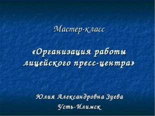Мастер-класс «Организация работы лицейского пресс-центра» Юлия Александровна