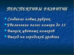 ПЕРСПЕКТИВЫ РАЗВИТИЯ Создание новых рубрик Увеличение полос номера до 12 Выпу