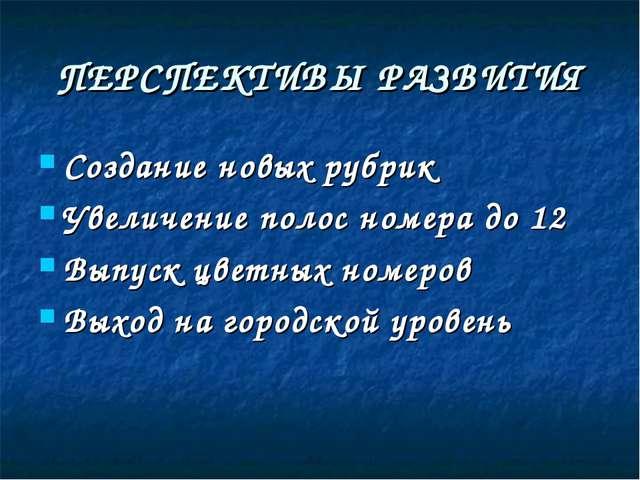 ПЕРСПЕКТИВЫ РАЗВИТИЯ Создание новых рубрик Увеличение полос номера до 12 Выпу...