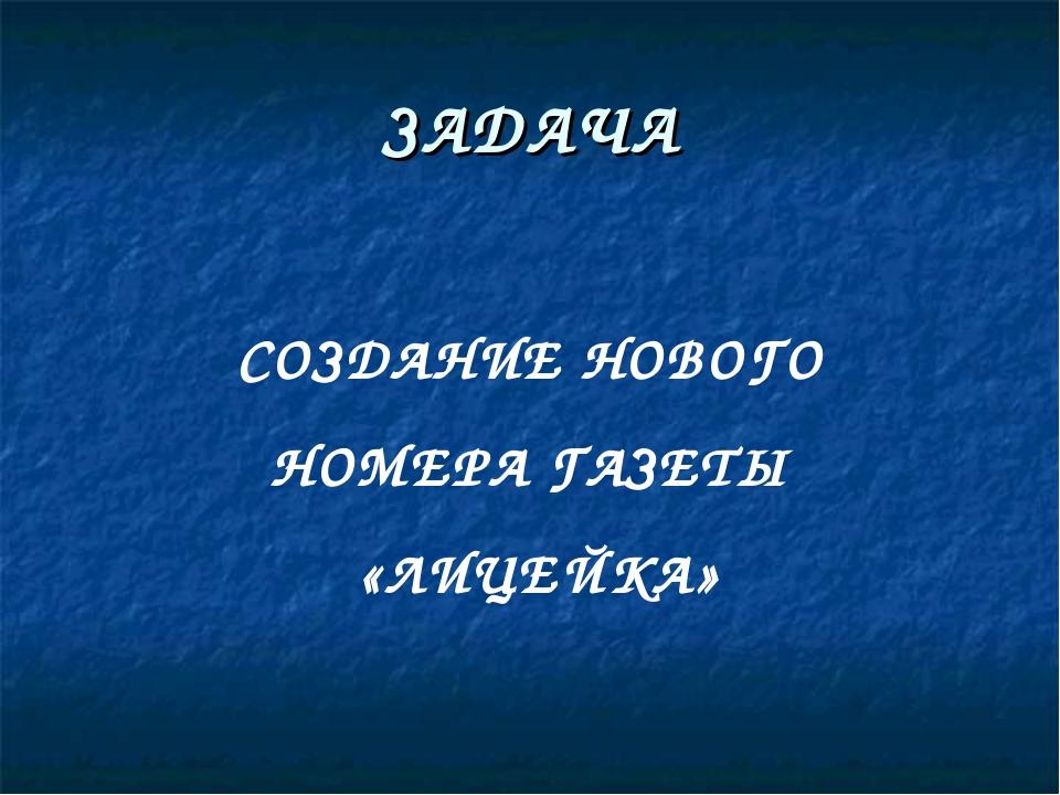 ЗАДАЧА СОЗДАНИЕ НОВОГО НОМЕРА ГАЗЕТЫ «ЛИЦЕЙКА»