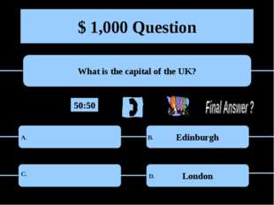 $ 1,000 Question What is the capital of the UK? Edinburgh London A. B. C. D.