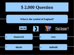 $ 2,000 Question What is the symbol of England? shamrock rose thistle daffodi