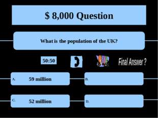 $ 8,000 Question What is the population of the UK? 59 million 52 million A. B