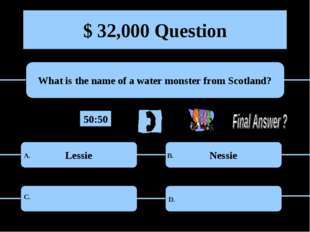 $ 32,000 Question What is the name of a water monster from Scotland? Lessie N