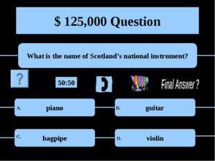 $ 125,000 Question What is the name of Scotland's national instrument? piano
