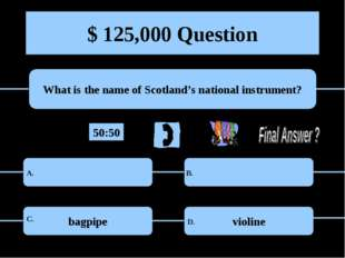 $ 125,000 Question What is the name of Scotland's national instrument? bagpip