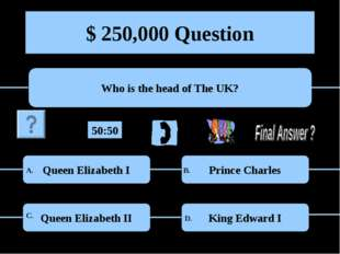 $ 250,000 Question Who is the head of The UK? Queen Elizabeth I Prince Charle