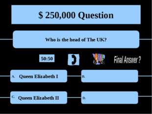 $ 250,000 Question Who is the head of The UK? Queen Elizabeth I Queen Elizabe