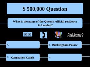 $ 500,000 Question What is the name of the Queen's official residence in Lond
