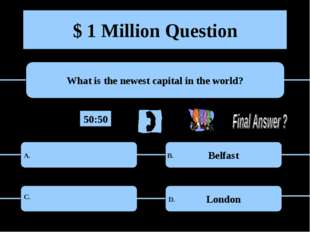 $ 1 Million Question What is the newest capital in the world? Belfast London