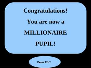 Congratulations! You are now a MILLIONAIRE PUPIL! Press ESC.