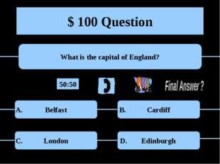 $ 100 Question What is the capital of England? Belfast Cardiff London Edinbur