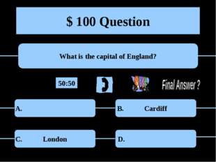 $ 100 Question What is the capital of England? Cardiff London A. B. C. D. 50:50