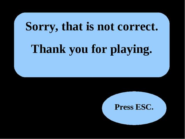 Sorry, that is not correct. Thank you for playing. Press ESC.