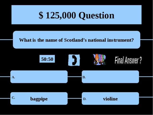 $ 125,000 Question What is the name of Scotland's national instrument? bagpip...