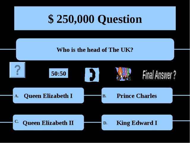 $ 250,000 Question Who is the head of The UK? Queen Elizabeth I Prince Charle...