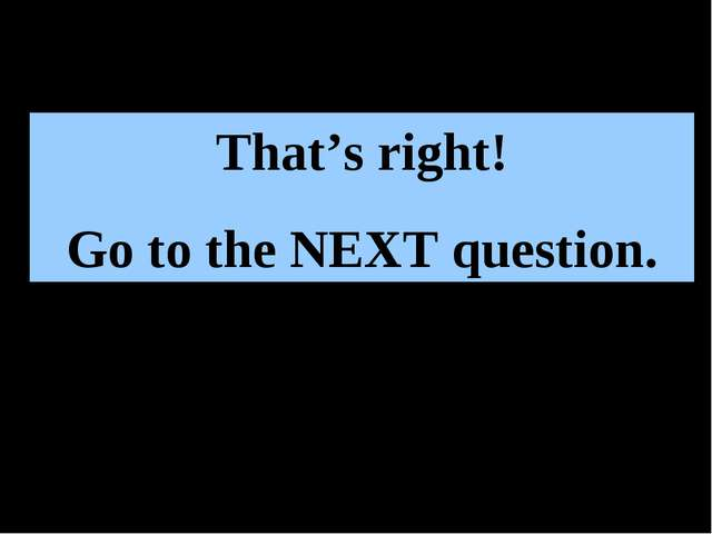 That's right! Go to the NEXT question.