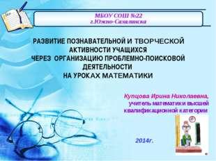 МБОУ СОШ №22 г.Южно-Сахалинска Купцова Ирина Николаевна, учитель математики в