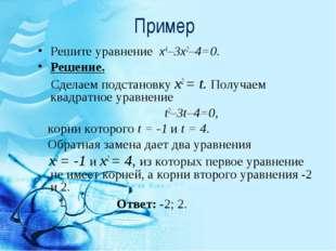 Пример Решите уравнение х4–3х2–4=0. Решение. Сделаем подстановку x2 = t. Полу