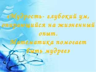«Мудрость- глубокий ум, опирающийся на жизненный опыт. Математика помогает бы