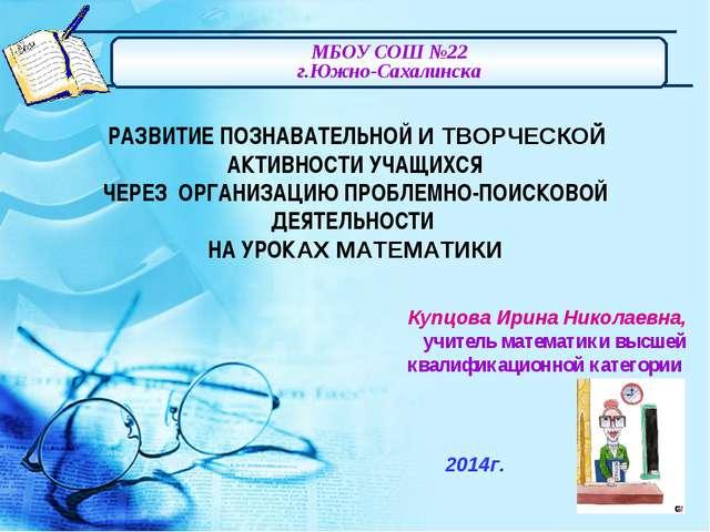 МБОУ СОШ №22 г.Южно-Сахалинска Купцова Ирина Николаевна, учитель математики в...