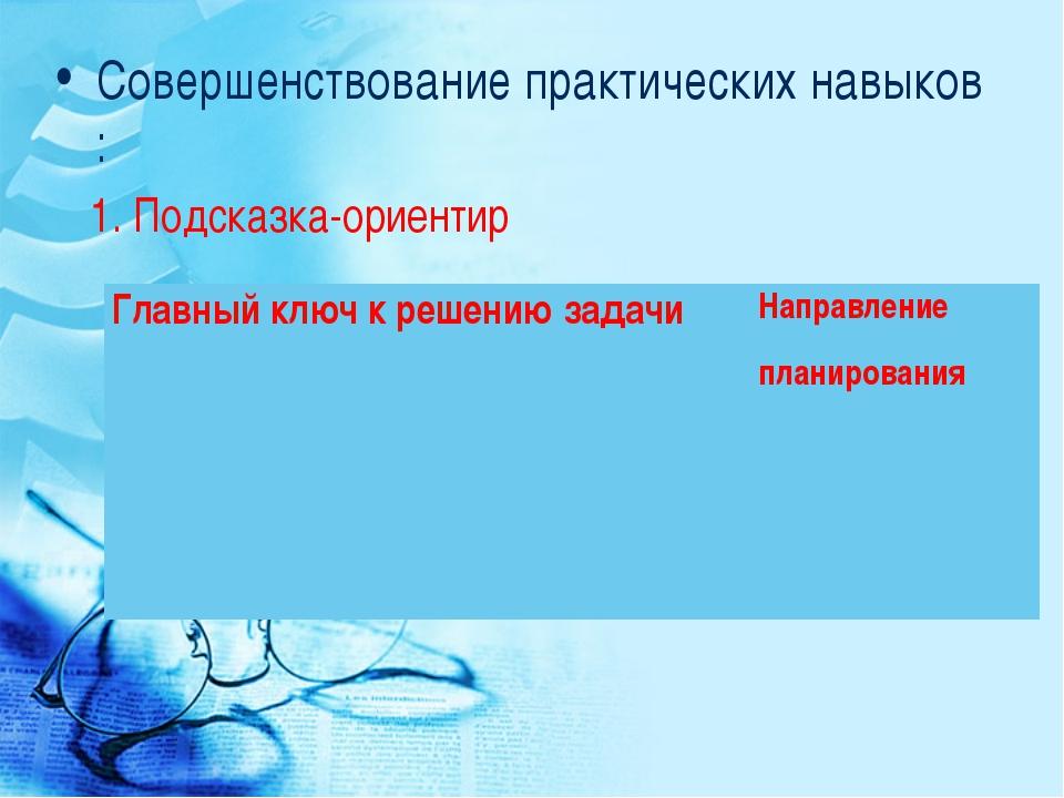 Совершенствование практических навыков : 1. Подсказка-ориентир Главный ключ к...