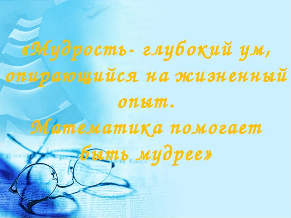 «Мудрость- глубокий ум, опирающийся на жизненный опыт. Математика помогает бы...