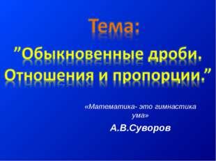 «Математика- это гимнастика ума» А.В.Суворов