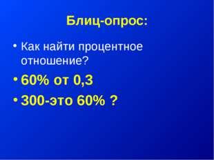Блиц-опрос: Как найти процентное отношение? 60% от 0,3 300-это 60% ?