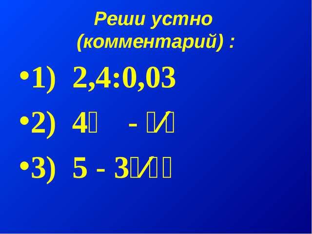 Реши устно (комментарий) : 1) 2,4:0,03 2) 4⅓ - ⁵⁄₆ 3) 5 - 3⁵⁄₁₇