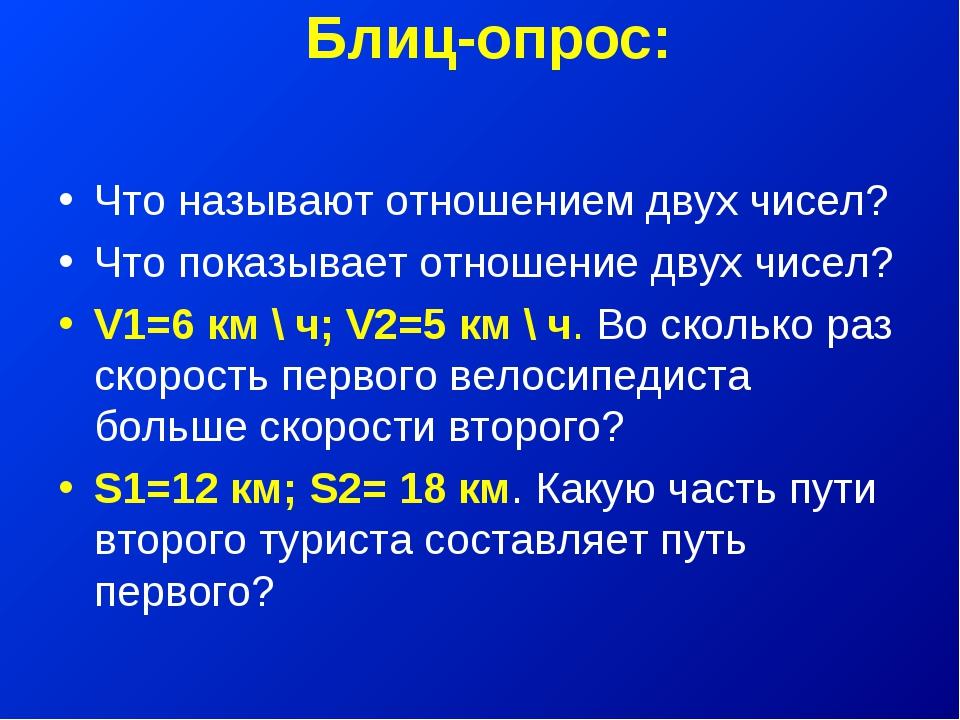 Блиц-опрос: Что называют отношением двух чисел? Что показывает отношение двух...