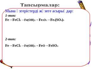 Мына өзгерістерді жүзеге асырыңдар: 1-топ: Fe→FeCl3 →Fe(OH)3→Fe2O3→Fe2(SO4)3