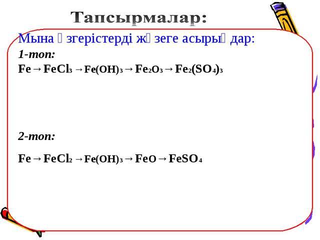 Мына өзгерістерді жүзеге асырыңдар: 1-топ: Fe→FeCl3 →Fe(OH)3→Fe2O3→Fe2(SO4)3...