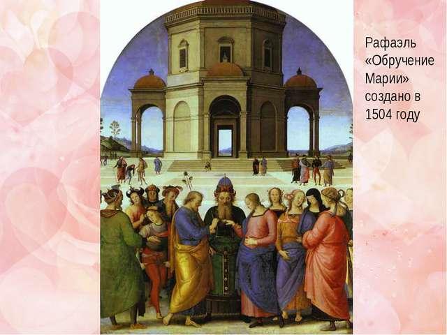 Рафаэль «Обручение Марии» создано в 1504 году