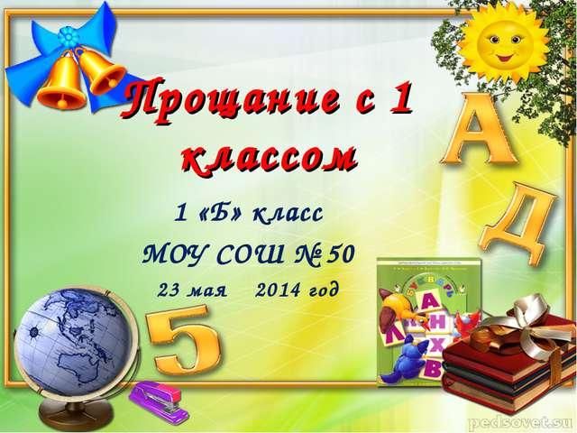 Прощание с 1 классом 1 «Б» класс МОУ СОШ № 50 23 мая 2014 год