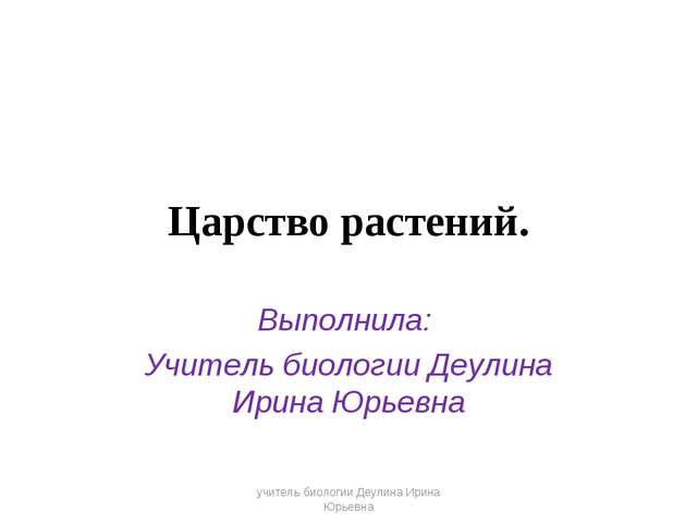 Царство растений. Выполнила: Учитель биологии Деулина Ирина Юрьевна учитель б...